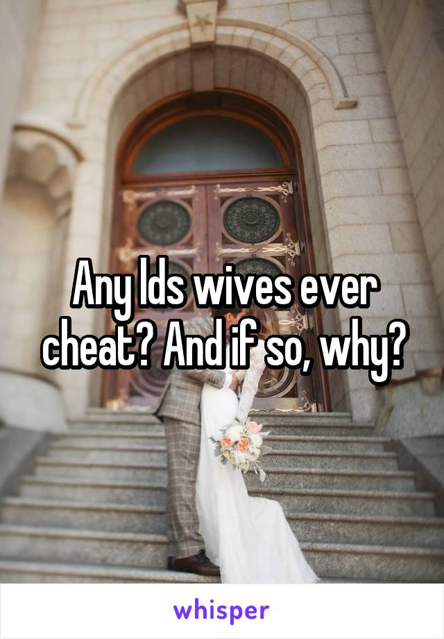Any lds wives ever cheat? And if so, why?