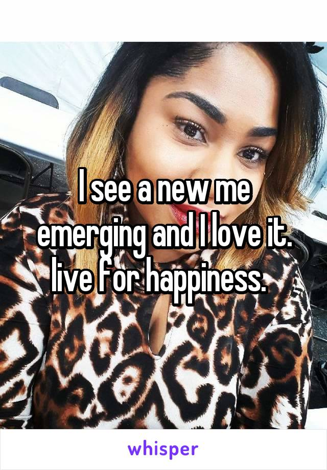 I see a new me emerging and I love it. live for happiness.