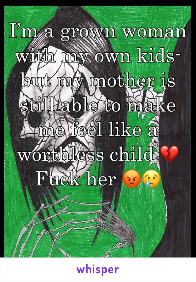 I'm a grown woman with my own kids- but my mother is still able to make me feel like a worthless child 💔Fuck her 😡😢