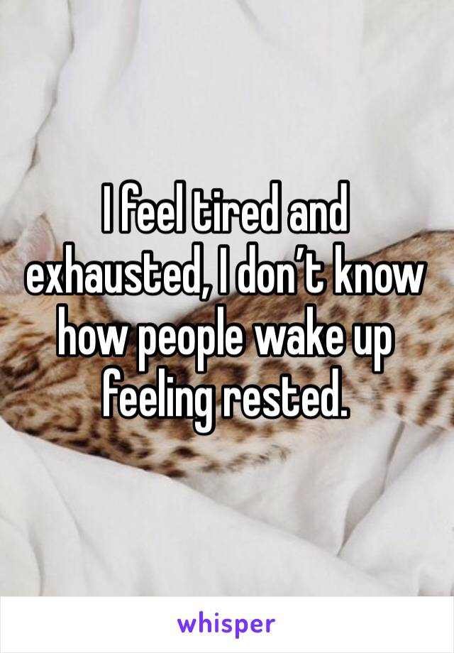 I feel tired and exhausted, I don't know how people wake up feeling rested.