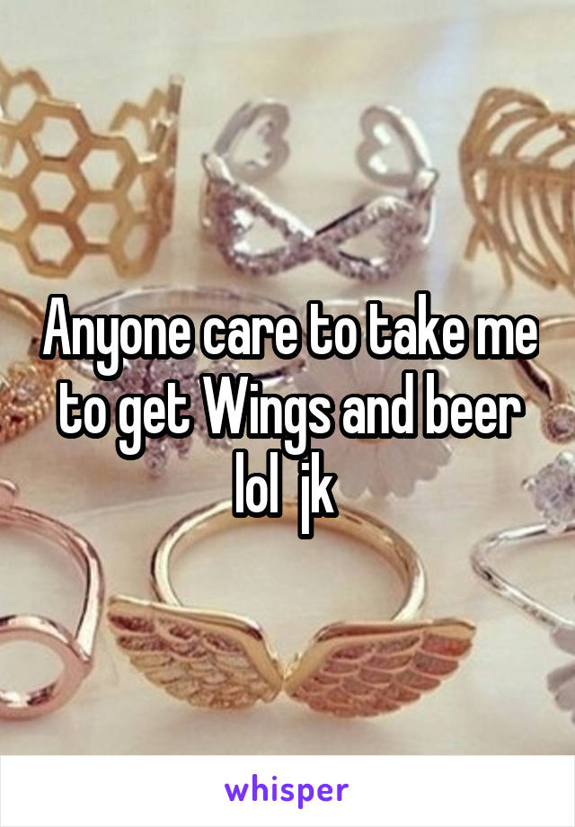Anyone care to take me to get Wings and beer lol  jk