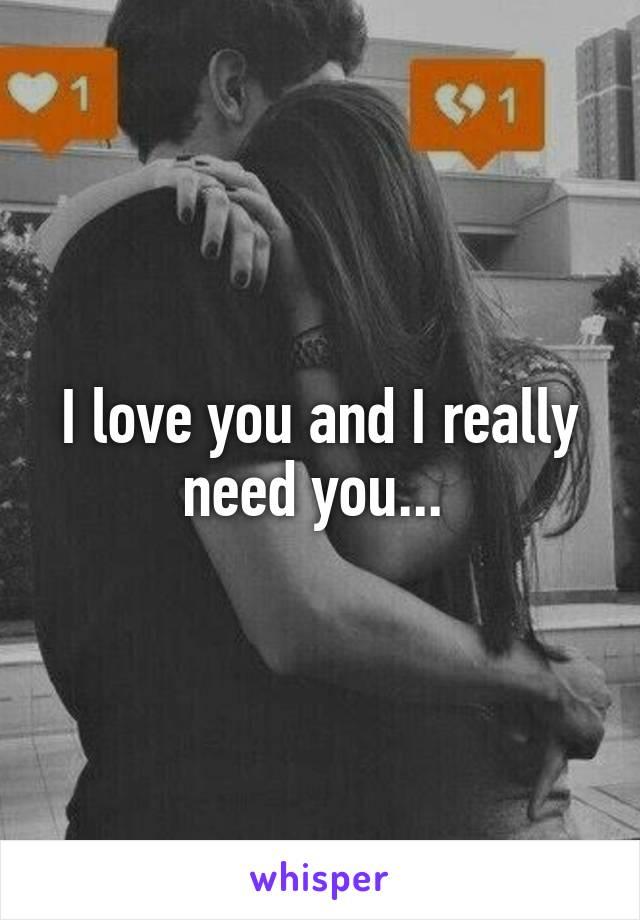 I love you and I really need you...