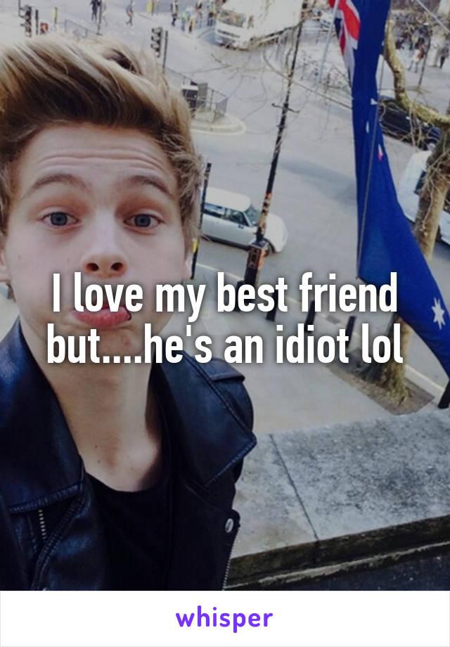 I love my best friend but....he's an idiot lol