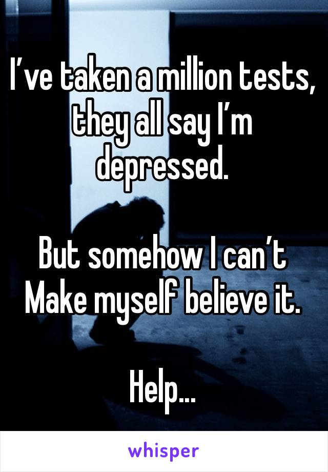 I've taken a million tests, they all say I'm depressed.   But somehow I can't Make myself believe it.  Help...