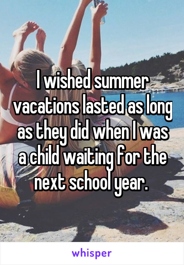 I wished summer vacations lasted as long as they did when I was a child waiting for the next school year.