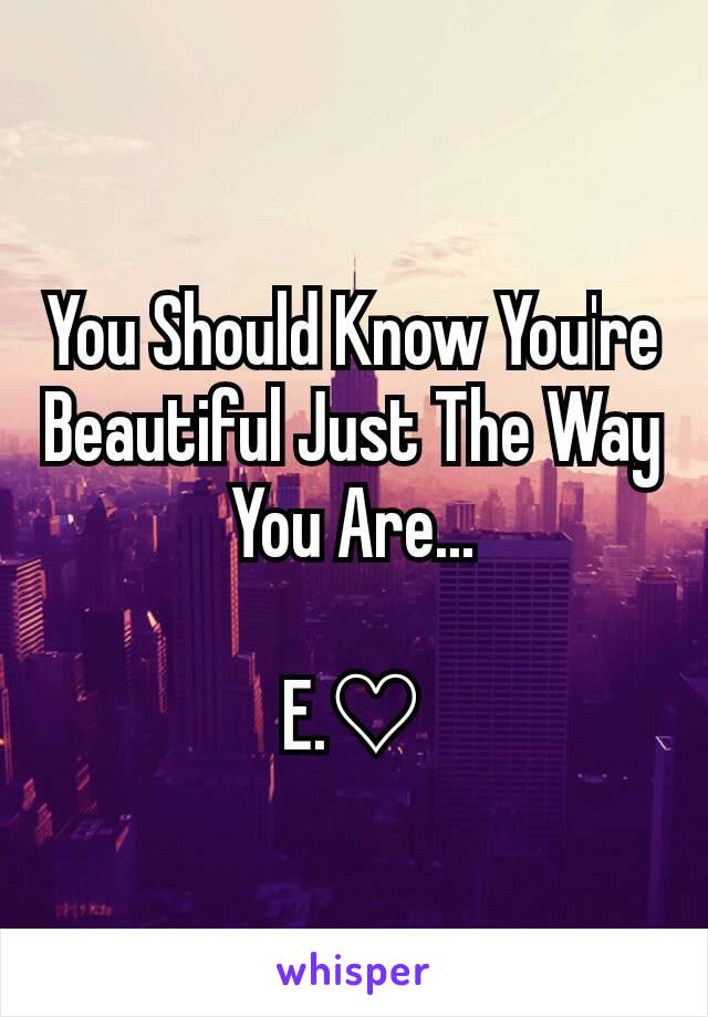 You Should Know You're Beautiful Just The Way You Are...  E.♡