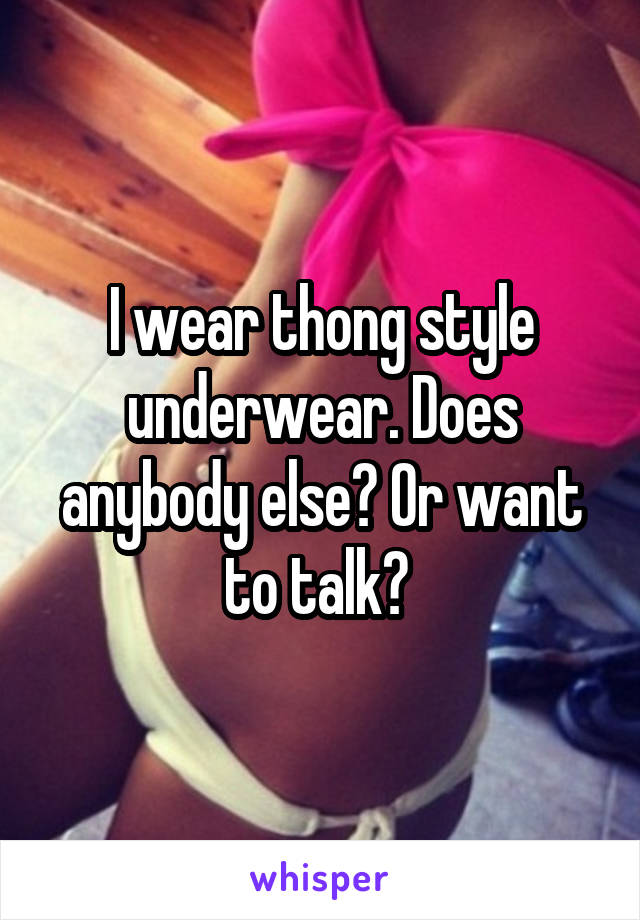 I wear thong style underwear. Does anybody else? Or want to talk?