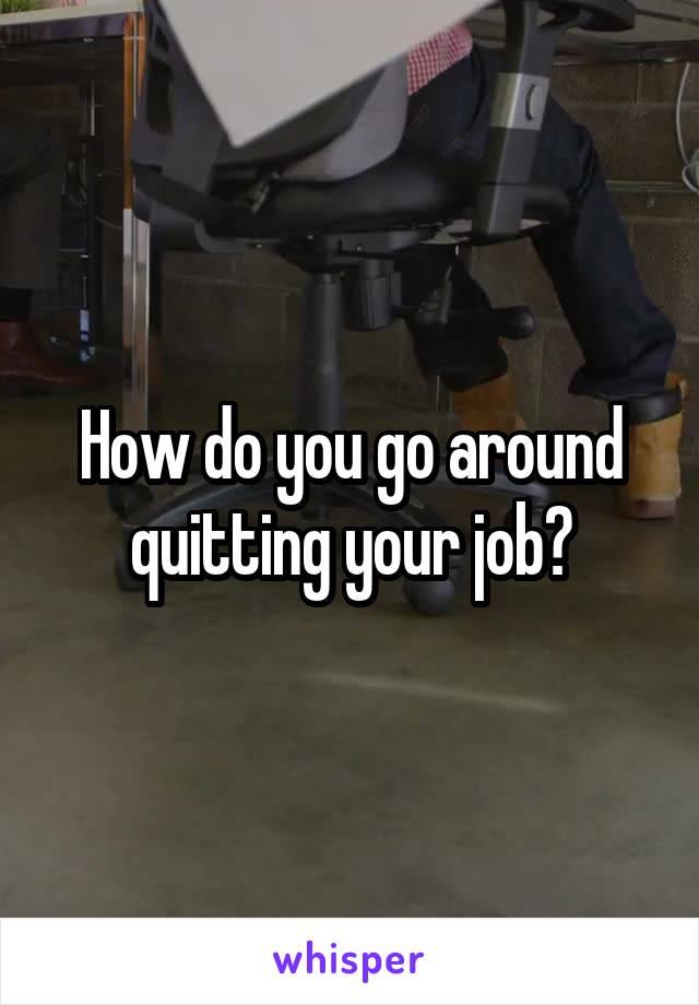 How do you go around quitting your job?