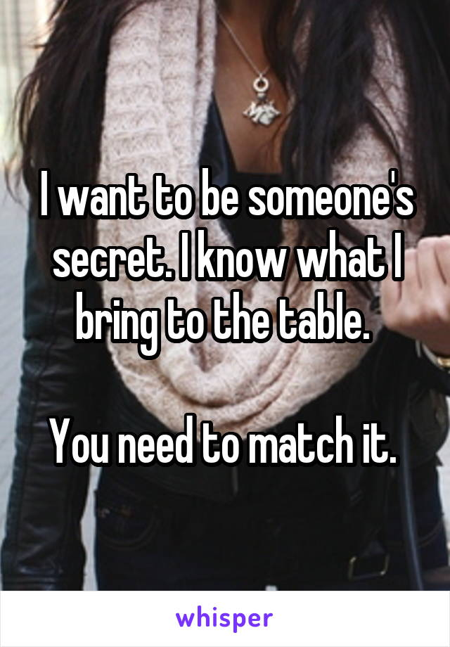 I want to be someone's secret. I know what I bring to the table.   You need to match it.