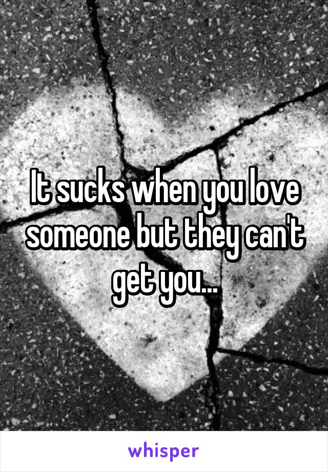 It sucks when you love someone but they can't get you...