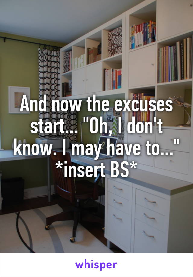 """And now the excuses start... """"Oh, I don't know. I may have to..."""" *insert BS*"""