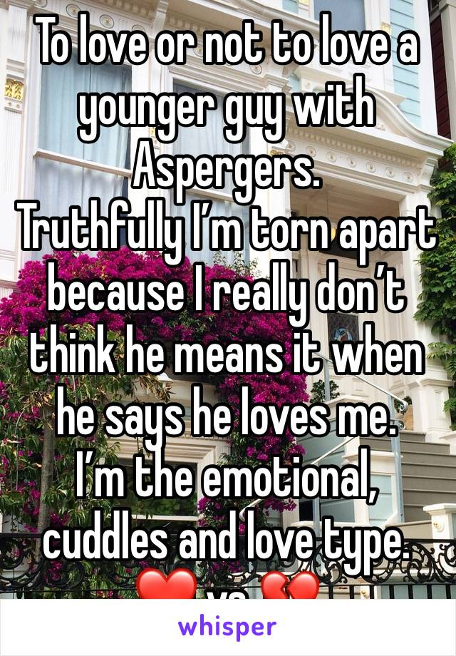To love or not to love a younger guy with Aspergers. Truthfully I'm torn apart because I really don't think he means it when he says he loves me. I'm the emotional, cuddles and love type. ❤️ vs 💔