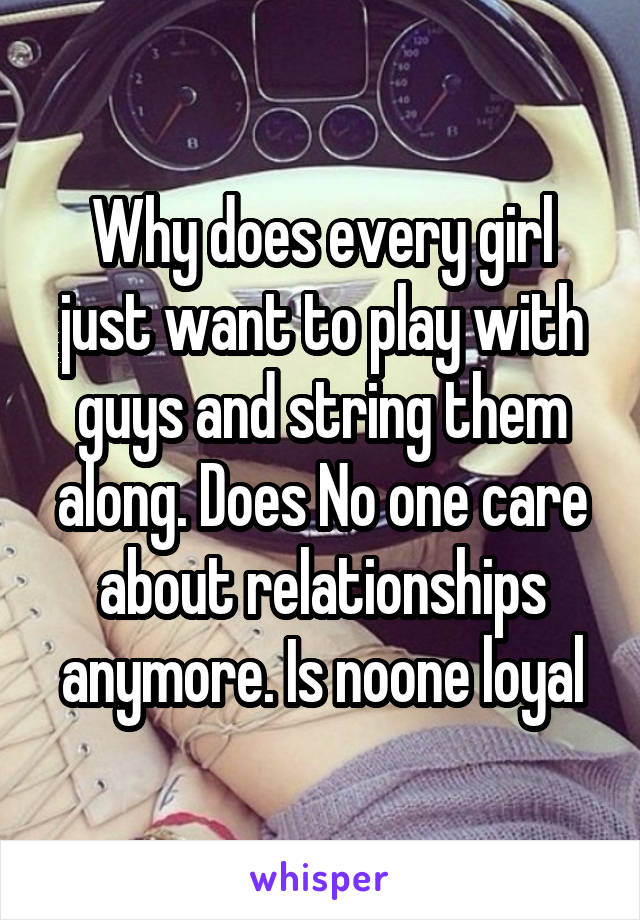 Why does every girl just want to play with guys and string them along. Does No one care about relationships anymore. Is noone loyal