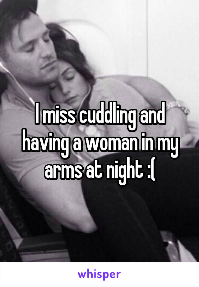 I miss cuddling and having a woman in my arms at night :(