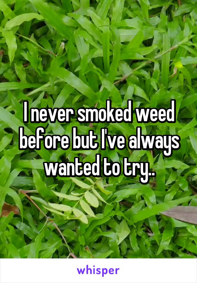 I never smoked weed before but I've always wanted to try..