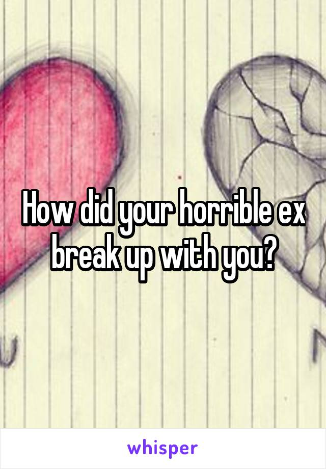 How did your horrible ex break up with you?