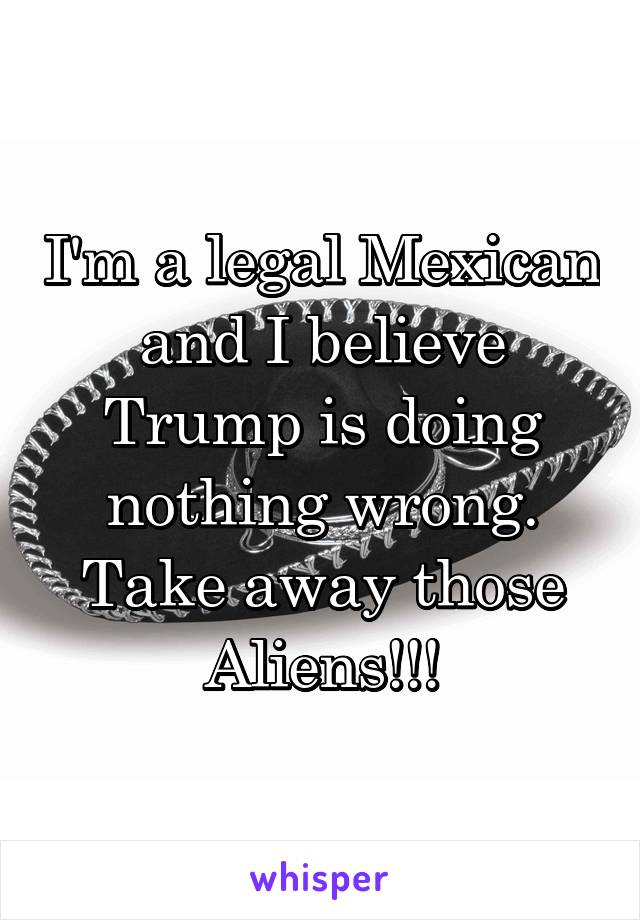 I'm a legal Mexican and I believe Trump is doing nothing wrong. Take away those Aliens!!!