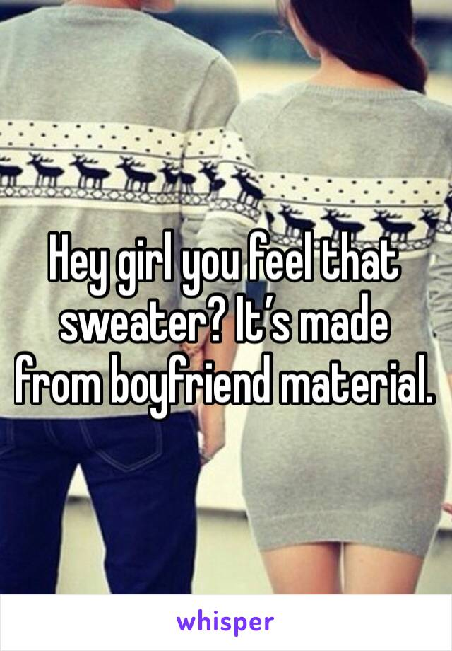 Hey girl you feel that sweater? It's made from boyfriend material.