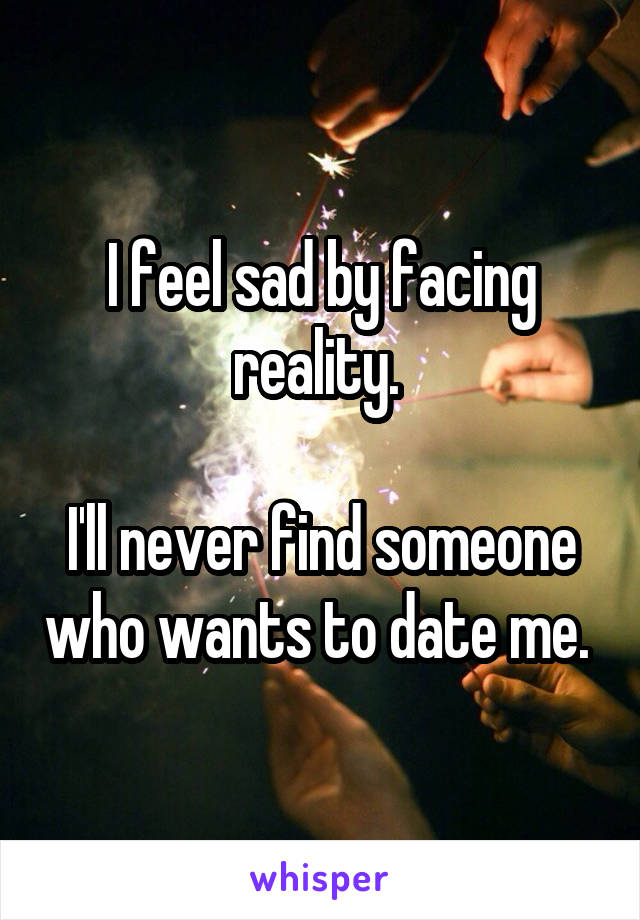 I feel sad by facing reality.   I'll never find someone who wants to date me.