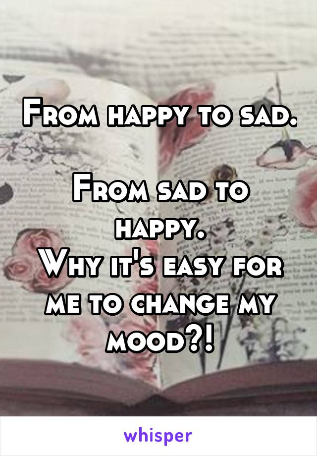 From happy to sad.  From sad to happy. Why it's easy for me to change my mood?!