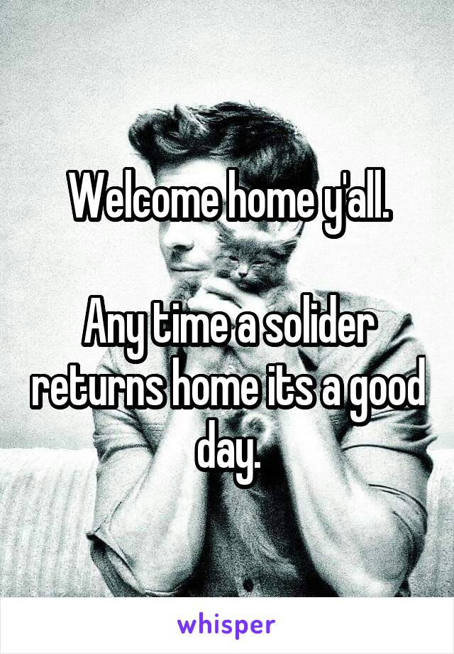 Welcome home y'all.  Any time a solider returns home its a good day.