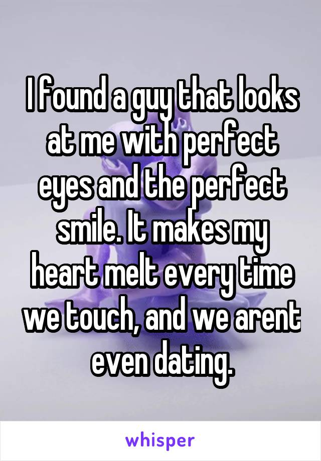 I found a guy that looks at me with perfect eyes and the perfect smile. It makes my heart melt every time we touch, and we arent even dating.