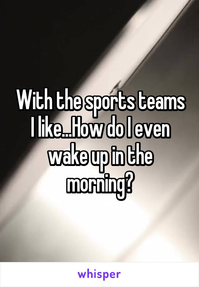 With the sports teams I like...How do I even wake up in the morning?
