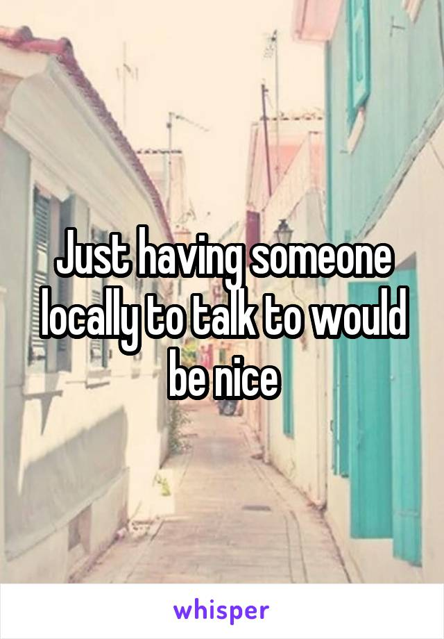 Just having someone locally to talk to would be nice