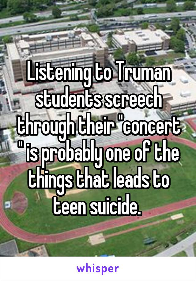 """Listening to Truman students screech through their """"concert """" is probably one of the things that leads to teen suicide."""