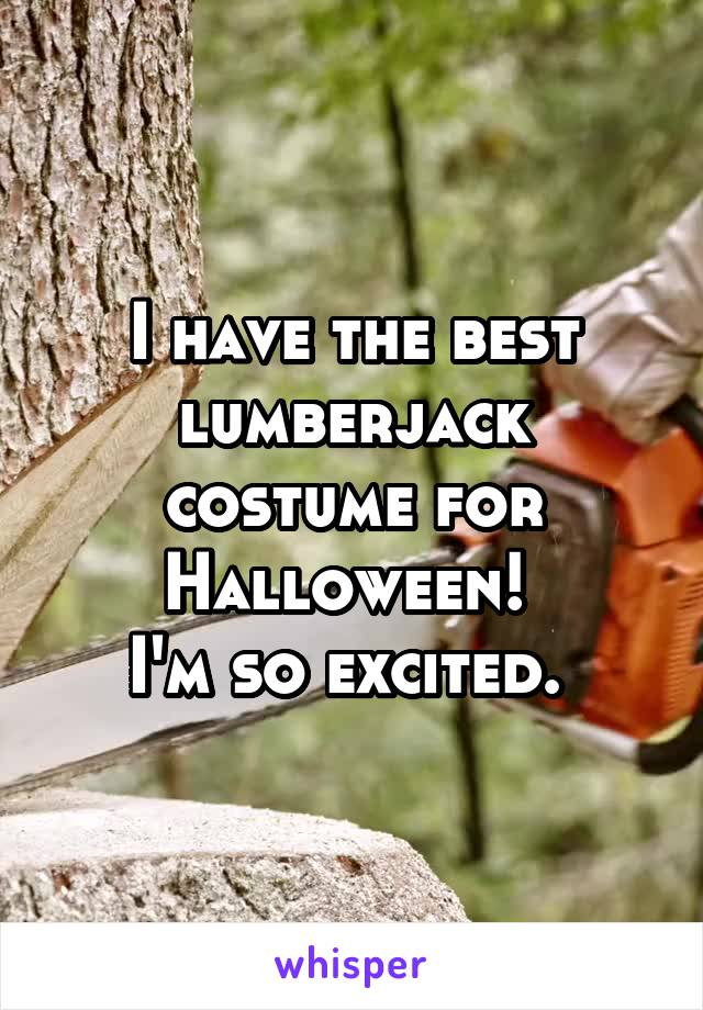 I have the best lumberjack costume for Halloween!  I'm so excited.