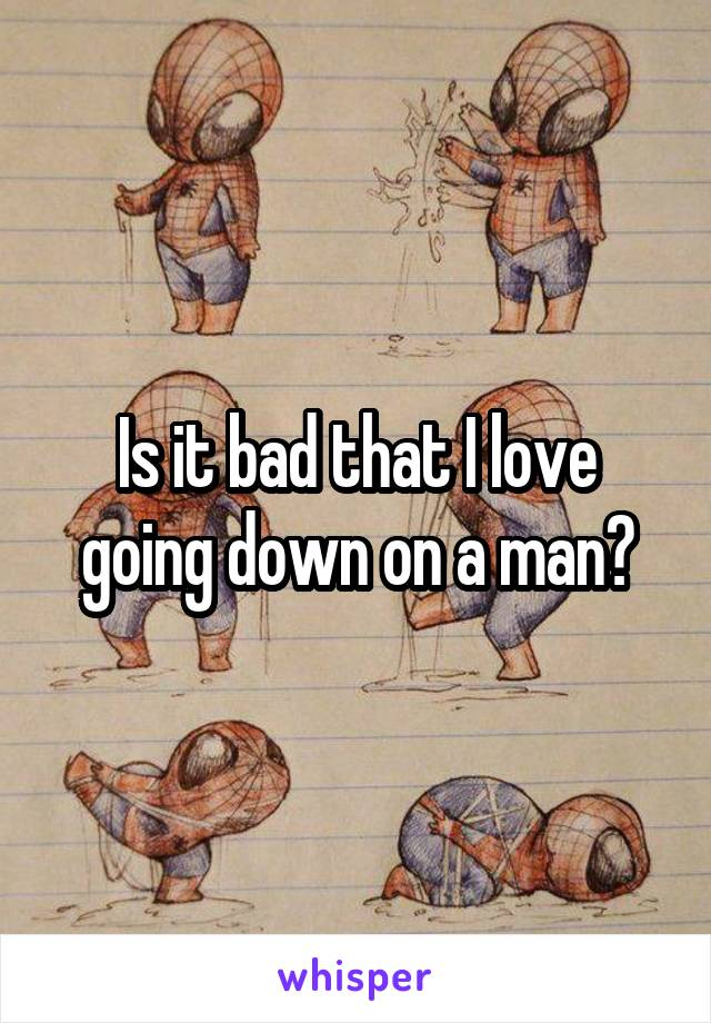 Is it bad that I love going down on a man?