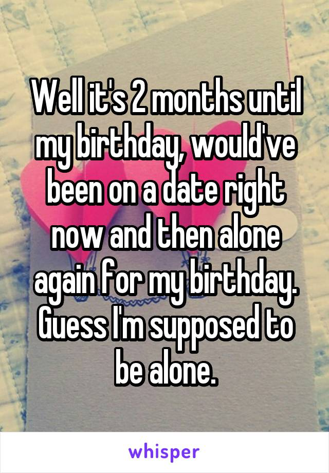 Well it's 2 months until my birthday, would've been on a date right now and then alone again for my birthday. Guess I'm supposed to be alone.
