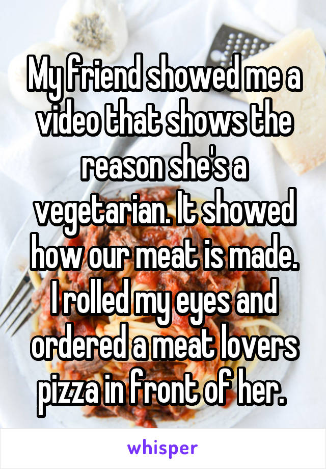 My friend showed me a video that shows the reason she's a vegetarian. It showed how our meat is made. I rolled my eyes and ordered a meat lovers pizza in front of her.