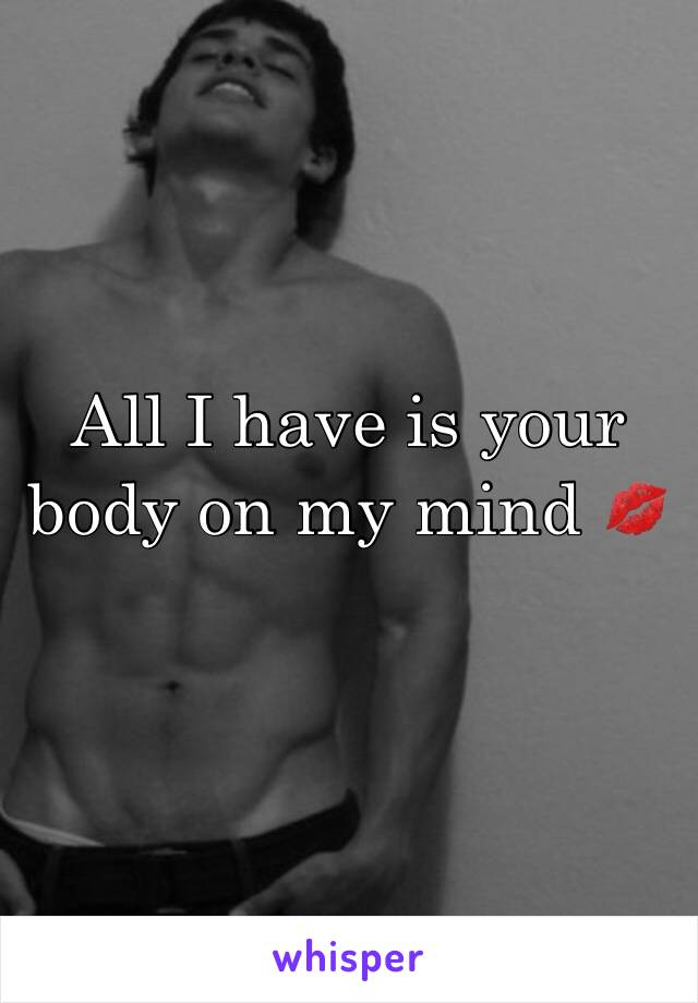All I have is your body on my mind 💋