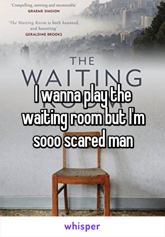 I wanna play the waiting room but I'm sooo scared man