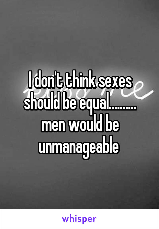 I don't think sexes should be equal.......... men would be unmanageable