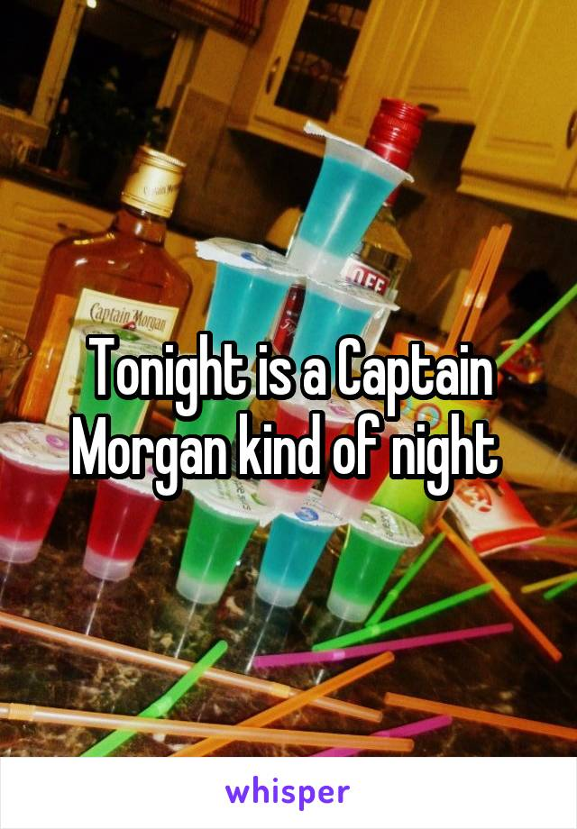 Tonight is a Captain Morgan kind of night