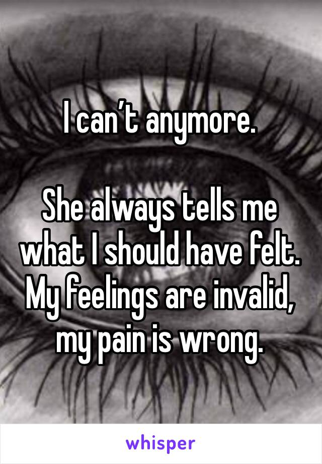 I can't anymore.   She always tells me what I should have felt. My feelings are invalid, my pain is wrong.