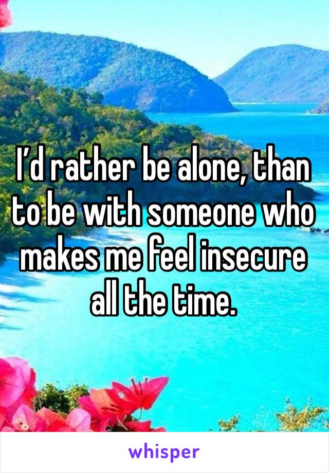 I'd rather be alone, than to be with someone who makes me feel insecure all the time.