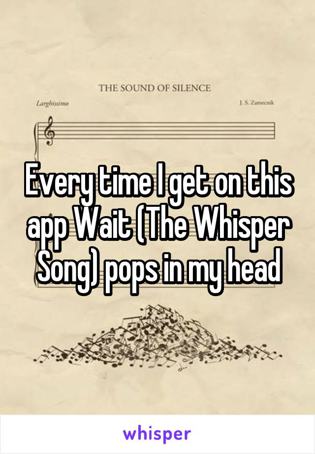 Every time I get on this app Wait (The Whisper Song) pops in my head