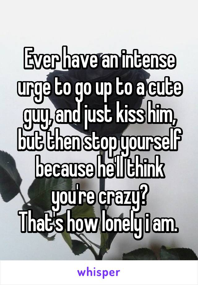 Ever have an intense urge to go up to a cute guy, and just kiss him, but then stop yourself because he'll think you're crazy? That's how lonely i am.