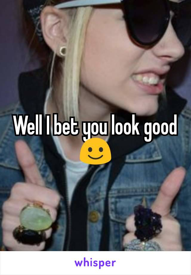 Well I bet you look good ☺️