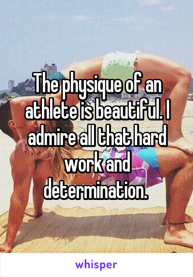 The physique of an athlete is beautiful. I admire all that hard work and determination.