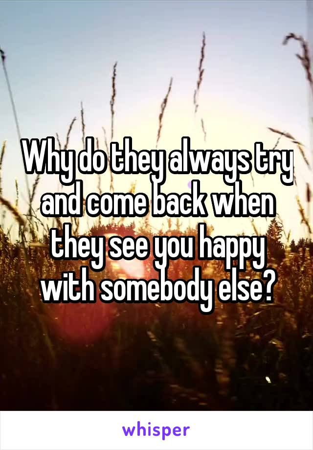 Why do they always try and come back when they see you happy with somebody else?