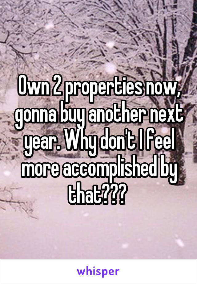Own 2 properties now, gonna buy another next year. Why don't I feel more accomplished by that???
