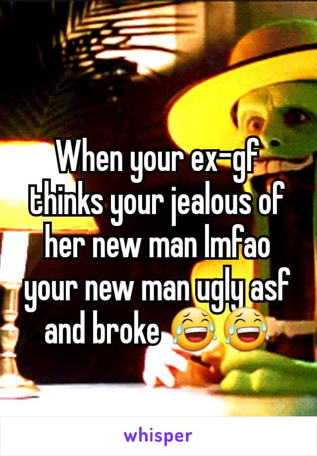 When your ex-gf thinks your jealous of her new man lmfao your new man ugly asf and broke 😂😂