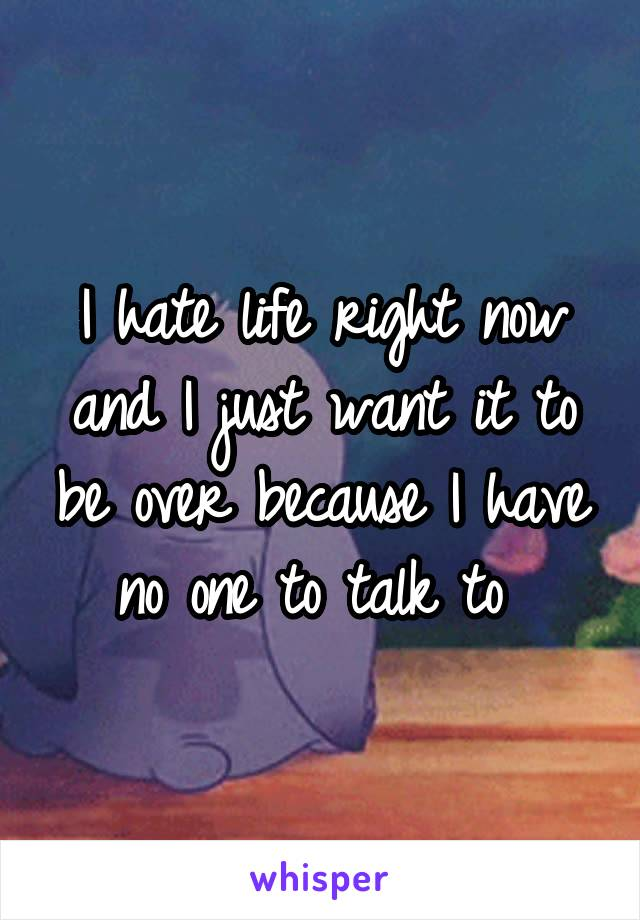 I hate life right now and I just want it to be over because I have no one to talk to