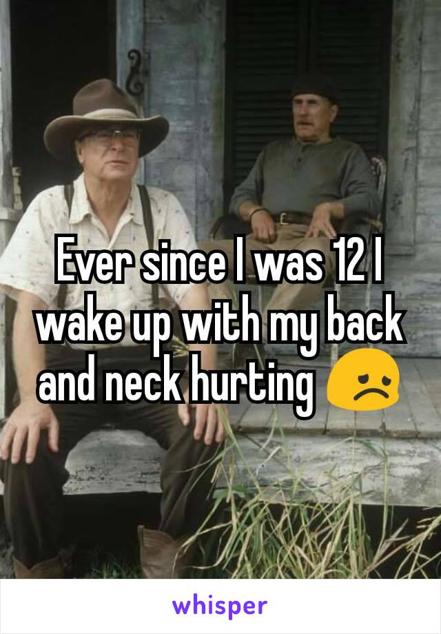 Ever since I was 12 I wake up with my back and neck hurting 😞