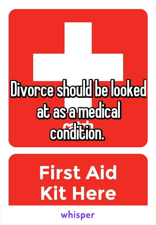 Divorce should be looked at as a medical condition.