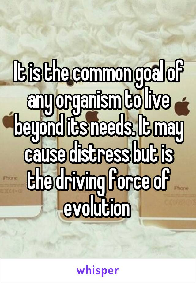 It is the common goal of any organism to live beyond its needs. It may cause distress but is the driving force of evolution